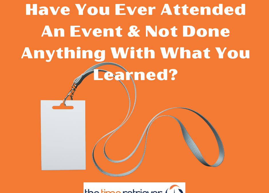 Have You Attended An Event & Not Done Anything With What You Learned?